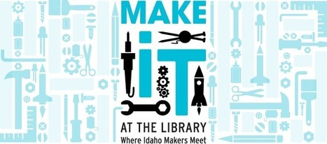 Make It at the Library: Where Idaho Makers Meet | Idaho Commission for Libraries | Fablab, Makerspace en bibliothèque | Scoop.it