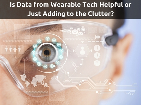 Is Data from Wearable Tech Helpful or Just Adding to the Clutter? | Healthcare and Technology news | Scoop.it