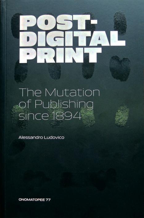 Alessandro Ludovico – Post-Digital Print, The Mutation Of Publishing Since 1894   Neural   Post-digital Print. La mutazione dell'editoria dal 1894   Scoop.it