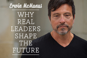 Erwin McManus: Why Real Leaders Shape the Future | Following the Way | Scoop.it