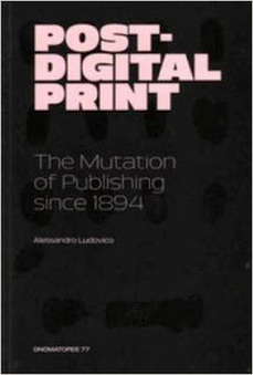 ocrablog: ALESSANDRO LUDOVICO: POST DIGITAL PRINT - ONOMATOPEE 77 2013   Post-digital Print. La mutazione dell'editoria dal 1894   Scoop.it