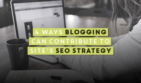 4 Ways Blogging Can Contribute To Site's #SEO Strategy | digital marketing strategy | Scoop.it