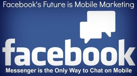 Facebook's Future is Mobile Marketing: Messenger is the Only Way to Chat on Mobile | Social Media and Mobile Websites | Scoop.it