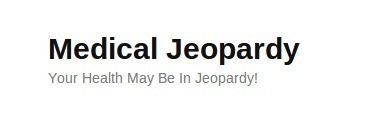 Medical Jeopardy | Your Health May Be In Jeopardy! | Trooth | Scoop.it