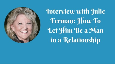 Interview with Julie Ferman: How To Let Him Be a Man in a Relationship | Julie Ferman Associates | Los Angeles Matchmaking - LA Dating Service - Date Coaching - Julie Ferman | Scoop.it