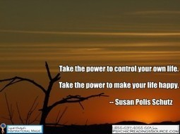Take the power to control your own life. Take the power to make your life happy. -- Susan Polis Schutz   Psychic Readings Source   Scoop.it