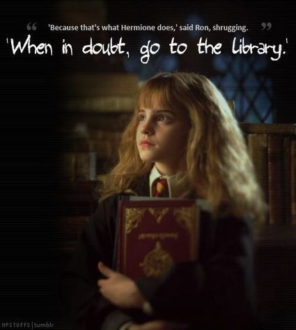 """When in doubt, go to the library"" 