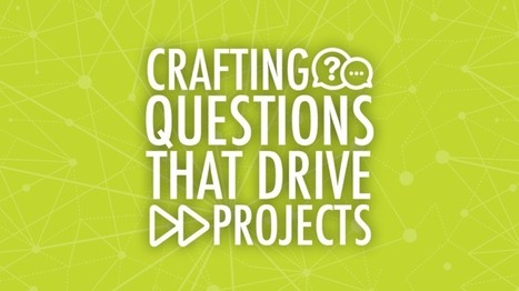 Crafting Questions That Drive Projects | PBL Leadership | Scoop.it
