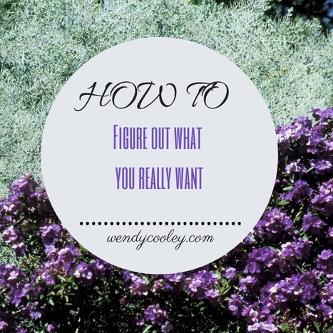 How to Figure Out What You Want - Wendy Cooley, LMSW   Market and self improvement   Scoop.it