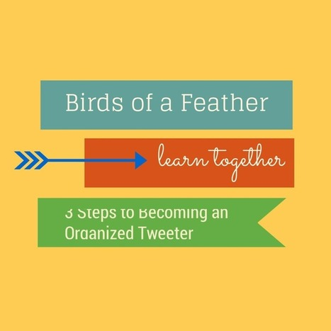 Birds of a Feather Learn Together: 3 Steps to Becoming an Organized Tweeter | Information Powerhouses | Scoop.it