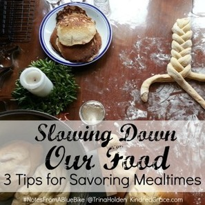 Slowing Down Our Food {3 Tips for Savoring Mealtimes} - Kindred Grace | The (Mind) Full Plate | Scoop.it