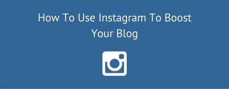 How To Use Instagram To Boost Your Blog | Take Your Social Media to the Next Level | Scoop.it