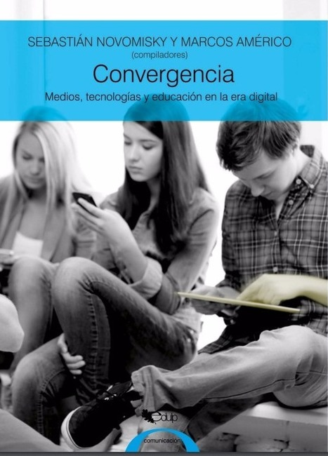 Convergencia<br/>Medios, tecnolog&iacute;as y educaci&oacute;n en la era digital /&nbsp;SEBASTI&Aacute;N NOVOMISKY Y MARCOS AM&Eacute;RICO<br/>(compiladores) | Comunicaci&oacute;n en la era digital | Scoop.it