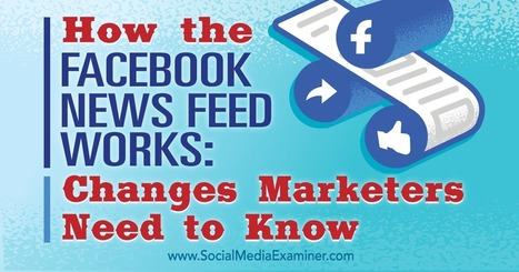 How the Facebook News Feed Works: Changes Marketers Need to Know : Social Media Examiner | Public Relations & Social Media Insight | Scoop.it