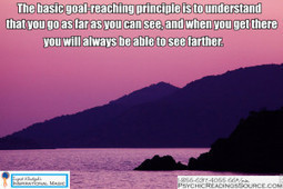 The basic goal-reaching principle is to understand that you go as far as you can see, and when you get there you will always be able to see farther.   Psychic Readings Source   Scoop.it