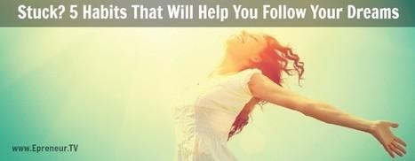 Stuck? 5 Habits That Will Help You Follow Your Dreams - Epreneur TV   Links sobre Marketing, SEO y Social Media   Scoop.it
