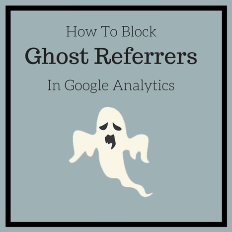 How To Block Ghost Referrers From Giving You Bad Google Analytics Data   thriveideas   Scoop.it