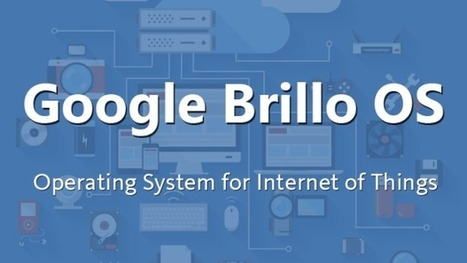 Brillo; Google's Internet of Things Operating System | Mobile Technology | Scoop.it