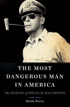 'The Most Dangerous Man In America: The Making of Douglas MacArthur' by Mark Perry | The Washington Post | Kiosque du monde : Amériques | Scoop.it