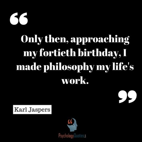 Only then, approaching my fortieth birthday, I made philosophy my life's work.Karl Jaspers   psychology Quotes   Scoop.it