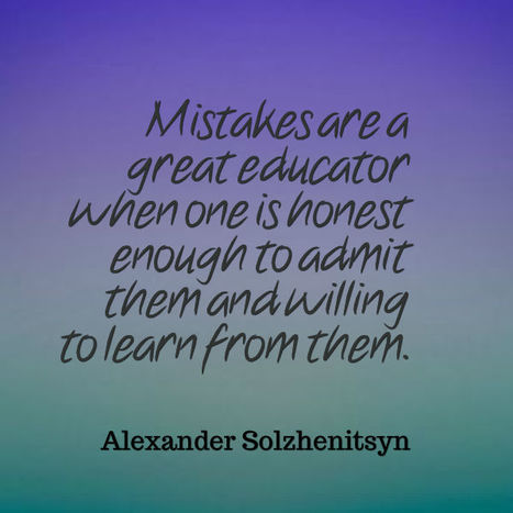 Mistakes are a great educator when one is honest enough to admit them and willing to learn from them. Alexander Solzhenitsyn | Picture Quotes and Proverbs | Scoop.it