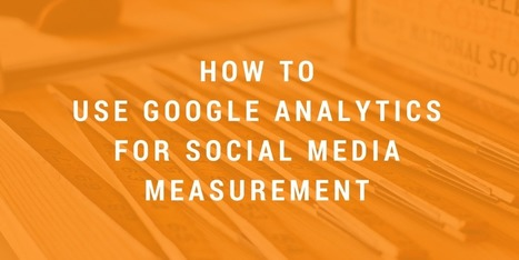 How to Use Google Analytics for Social Media Measurement | Digital Transformation of Businesses | Scoop.it