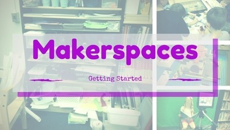 Learning in Progress: Makerspaces - Getting Started | Education | Scoop.it