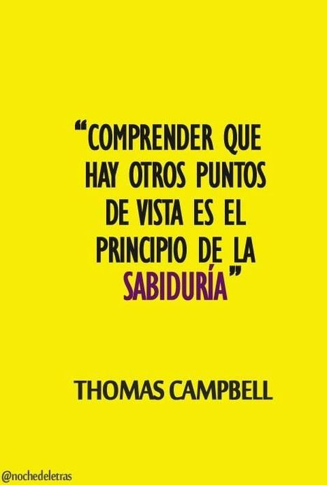 Comprender que hay otros puntos de vista es el principio de la sabiduría - Thomas Campbell | I didn't know it was impossible.. and I did it :-) - No sabia que era imposible.. y lo hice :-) | Scoop.it