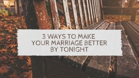3 Ways To Make Your Marriage Better By Tonight | Healthy Marriage Links and Clips | Scoop.it