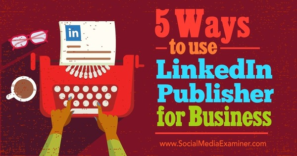 5 Ways to Use LinkedIn Publisher for Business : Social Media Examiner | Job Search Tips | Scoop.it