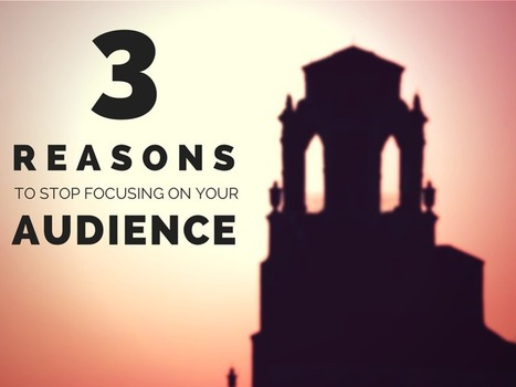 3 Reasons To Stop Focusing On Your Audience | Social Media, Marketing and Promotion | Scoop.it