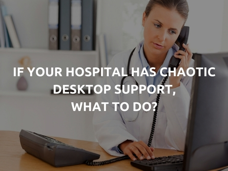 If Your Hospital Has Chaotic Desktop Support, What to Do? | IT Support and Hardware for Clinics | Scoop.it