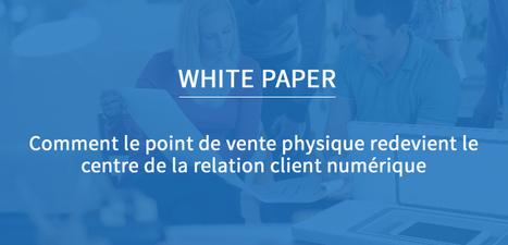 LIVRE BLANC : Comment le point de vente physique redevient le centre de la relation client numérique | Nouveaux usages en point de vente | Scoop.it