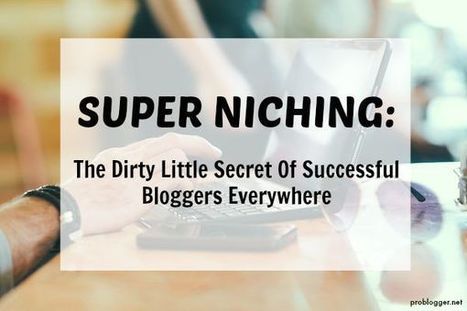 Super Niching: The Dirty Little Secret Of Successful Bloggers Everywhere - @ProBlogger | Blogging | Scoop.it