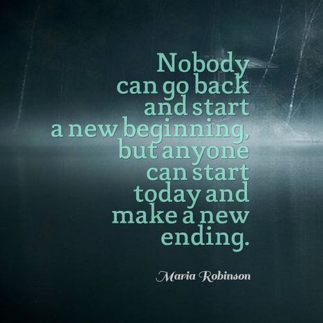 Nobody can go back and start a new beginning, but anyone can start today and make a new ending. Maria Robinson | Picture Quotes and Proverbs | Scoop.it