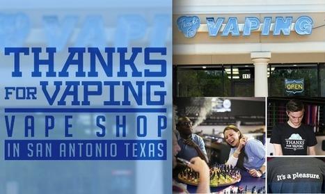 Thanks For Vaping Vape Shop In San Antonio, Texas   The ECCR Blog   Scoop.it
