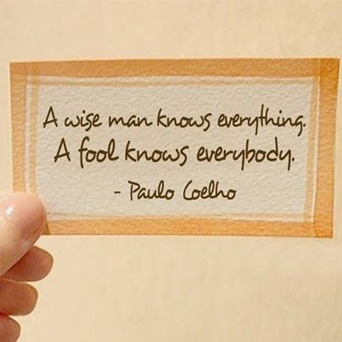 A wise man knows everything. A fool knows everybody. Paulo Coelho | Leadership, Innovation, and Creativity | Scoop.it