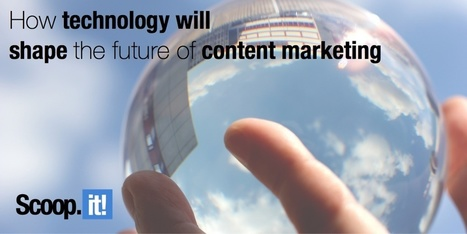 The next 5 years: how technology will shape the future of content marketing | Content Marketing, Curation, Social Media & SEO | Scoop.it