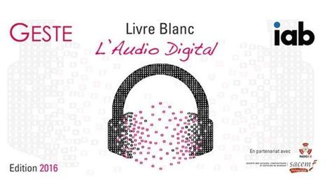 La nouvelle édition du livre blanc de l'Audio Digital par Le GESTE et l'IAB | Offremedia | Radio 2.0 (En & Fr) | Scoop.it