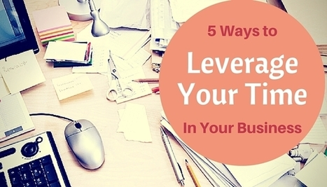 Need more time? Here's 5 ways to leverage your time in your business | Simple Time Management Tips | Scoop.it