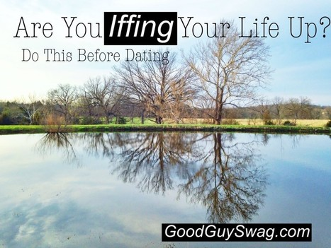Are You Iffing Your Life Up? Do This Before Dating | GoodGuySwag | Recipes | Scoop.it