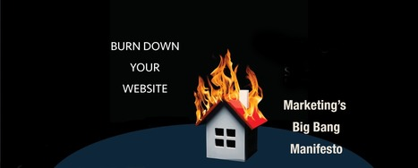 Burn Down Your Website: Marketing's Big Bang Manifesto | Curation Revolution | Scoop.it