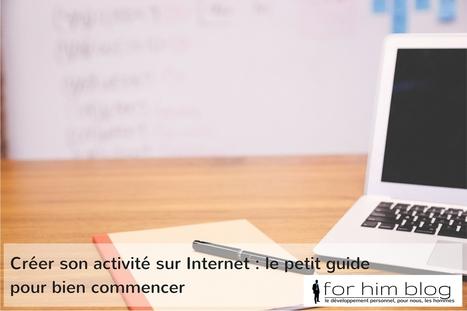 Créer son activité sur Internet : le petit guide pour bien commencer | For Him Blog | For Him Blog | Scoop.it