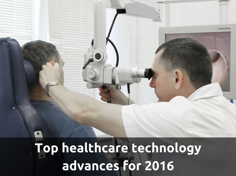 Top healthcare technology advances for 2016 | Healthcare and Technology news | Scoop.it