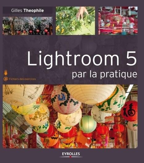 Lightroom 5 par la pratique de Gilles Theophile | Livres photo | Scoop.it