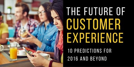 The Future of Customer Experience: 10 Predictions for 2016 and Beyond | Loyalty360.org | FAVORITES | Scoop.it