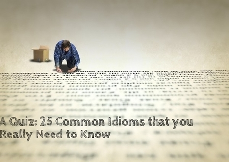 A Quiz: 25 Common Idioms that you Really Need to Know | Professional Development and Teaching Ideas for English Language Teachers | Scoop.it