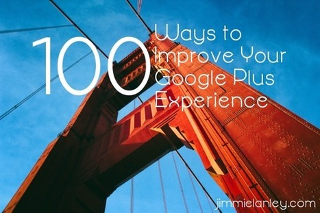 100 Ways to Improve Your Google Plus Experience | Google - a Plus for Business | Scoop.it