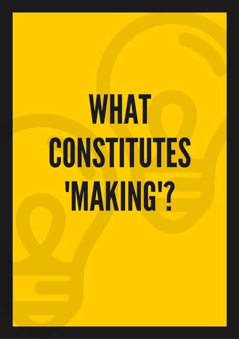 What Constitutes 'MAKING'? - Worlds of Learning @LFlemingEDU | iPads, MakerEd and More  in Education | Scoop.it