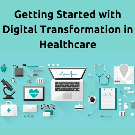 Getting Started with Digital Transformation in Healthcare   Healthcare and Technology news   Scoop.it